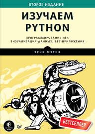 Изучаем Python. Программирование игр, визуализация данных, веб-приложения (2018)